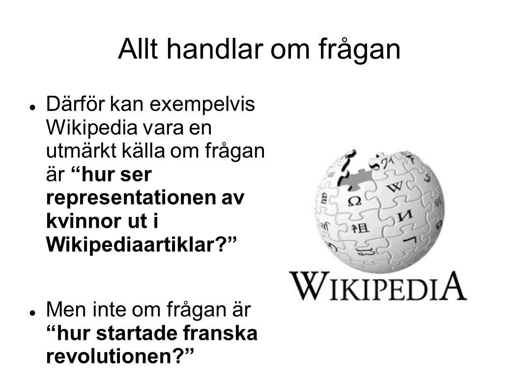 Allt handlar om frågan Därför kan exempelvis Wikipedia vara en utmärkt källa om frågan är hur ser representationen av kvinnor ut i Wikipediaartiklar? Men inte om frågan är hur startade franska revolutionen?