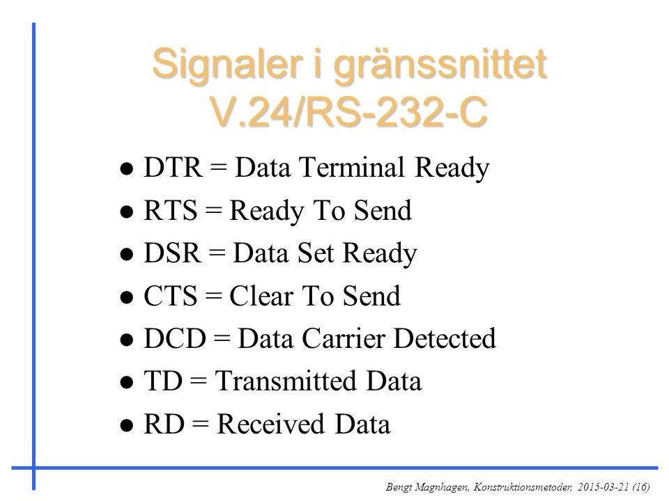 Bengt Magnhagen, Konstruktionsmetoder, 2015-03-21 (16) Signaler i gränssnittet V.24/RS-232-C l DTR = Data Terminal Ready l RTS = Ready To Send l DSR = Data Set Ready l CTS = Clear To Send l DCD = Data Carrier Detected l TD = Transmitted Data l RD = Received Data