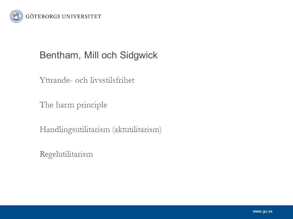 www.gu.se Bentham, Mill och Sidgwick Yttrande- och livsstilsfrihet The harm principle Handlingsutilitarism (aktutilitarism) Regelutilitarism