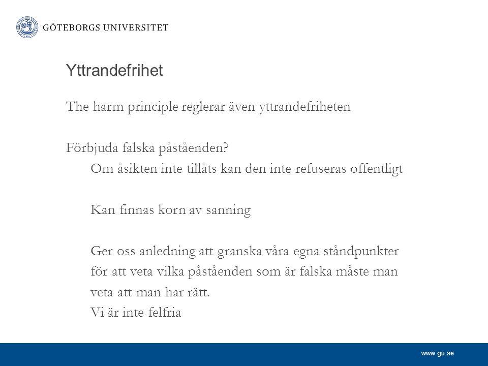 www.gu.se Yttrandefrihet The harm principle reglerar även yttrandefriheten Förbjuda falska påståenden? Om åsikten inte tillåts kan den inte refuseras