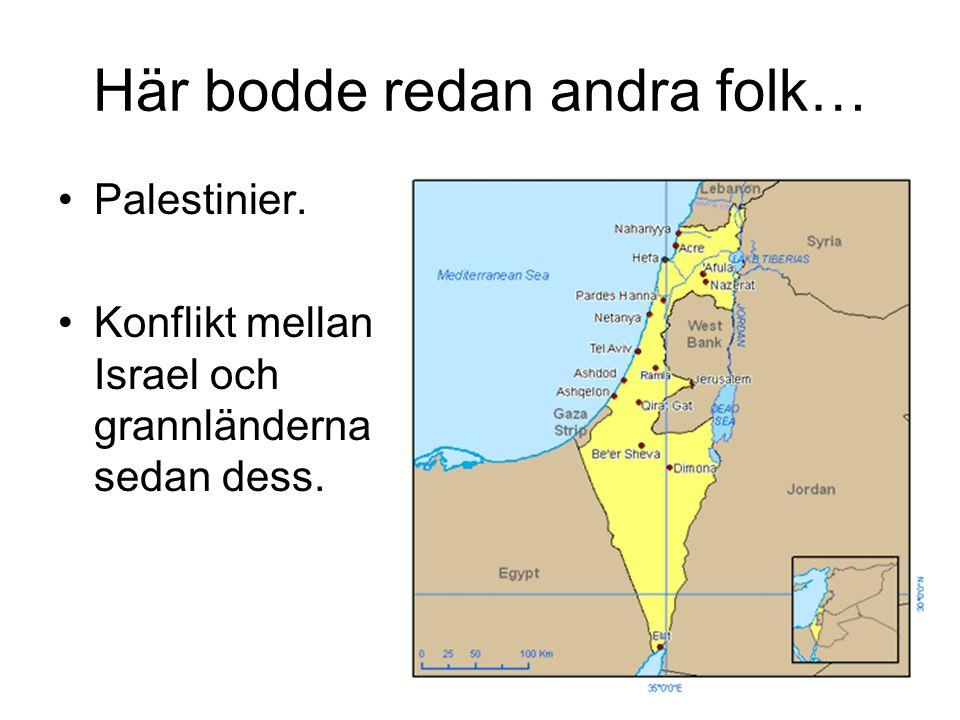 Här bodde redan andra folk… Palestinier. Konflikt mellan Israel och grannländerna sedan dess.