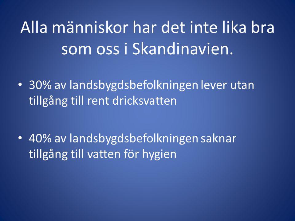 Alla människor har det inte lika bra som oss i Skandinavien. 30% av landsbygdsbefolkningen lever utan tillgång till rent dricksvatten 40% av landsbygd