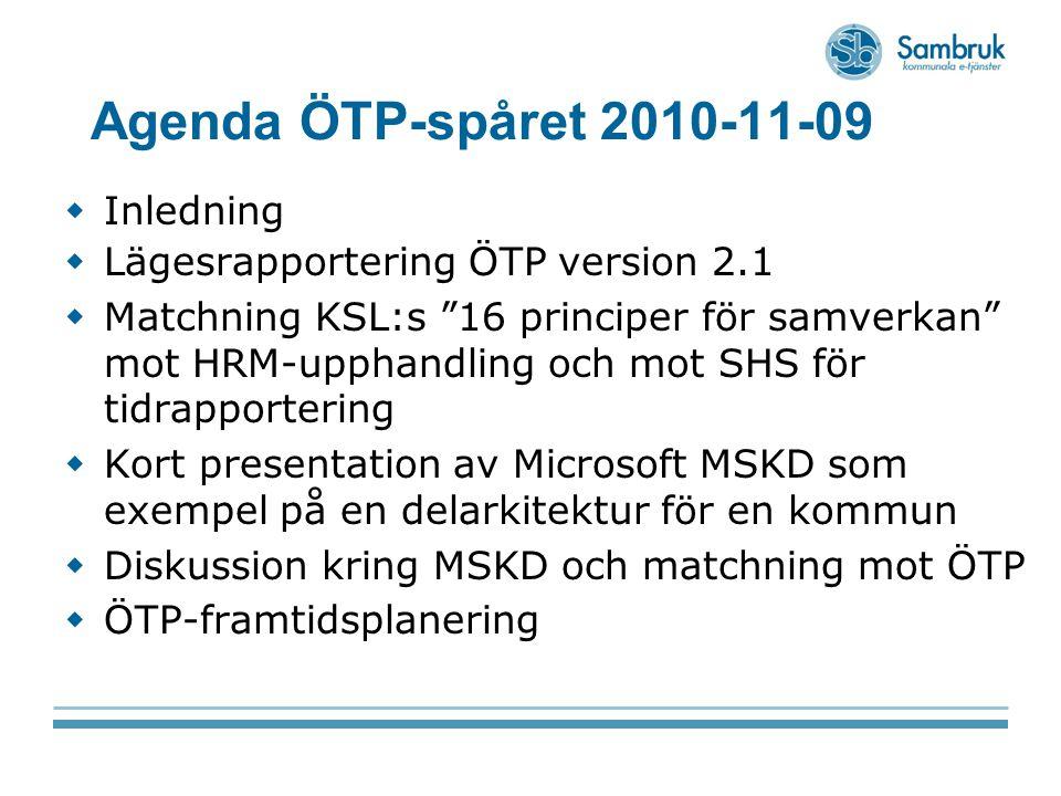 Agenda ÖTP-spåret 2010-11-09  Inledning  Lägesrapportering ÖTP version 2.1  Matchning KSL:s 16 principer för samverkan mot HRM-upphandling och mot SHS för tidrapportering  Kort presentation av Microsoft MSKD som exempel på en delarkitektur för en kommun  Diskussion kring MSKD och matchning mot ÖTP  ÖTP-framtidsplanering