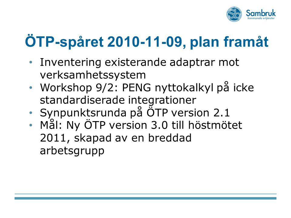 ÖTP-spåret 2010-11-09, plan framåt Inventering existerande adaptrar mot verksamhetssystem Workshop 9/2: PENG nyttokalkyl på icke standardiserade integrationer Synpunktsrunda på ÖTP version 2.1 Mål: Ny ÖTP version 3.0 till höstmötet 2011, skapad av en breddad arbetsgrupp