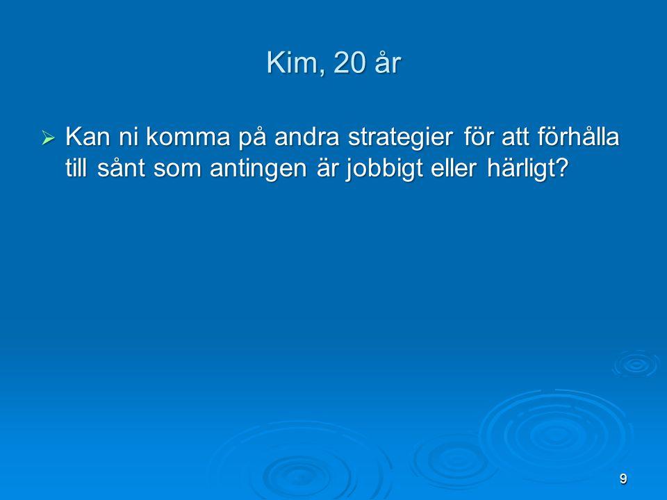 Kim, 20 år  Kan ni komma på andra strategier för att förhålla till sånt som antingen är jobbigt eller härligt? 9