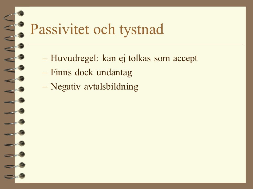 Passivitet och tystnad –Huvudregel: kan ej tolkas som accept –Finns dock undantag –Negativ avtalsbildning