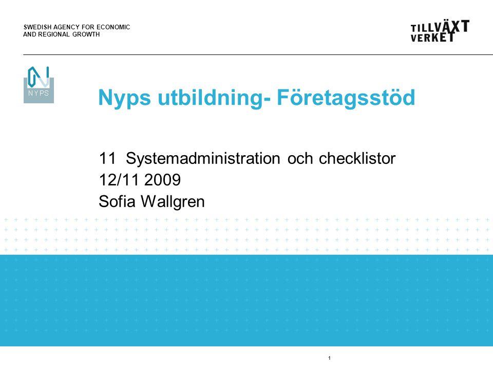 SWEDISH AGENCY FOR ECONOMIC AND REGIONAL GROWTH 1 11 Systemadministration och checklistor 12/11 2009 Sofia Wallgren Nyps utbildning- Företagsstöd