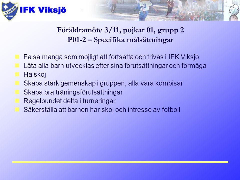 Få så många som möjligt att fortsätta och trivas i IFK Viksjö Låta alla barn utvecklas efter sina förutsättningar och förmåga Ha skoj Skapa stark gemenskap i gruppen, alla vara kompisar Skapa bra träningsförutsättningar Regelbundet delta i turneringar Säkerställa att barnen har skoj och intresse av fotboll Föräldramöte 3/11, pojkar 01, grupp 2 P01-2 – Specifika målsättningar