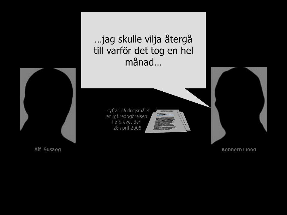 …syftar på dröjsmålet enligt redogörelsen i e-brevet den 28 april 2008 Alf SusaegKenneth Flood …jag skulle vilja återgå till varför det tog en hel mån