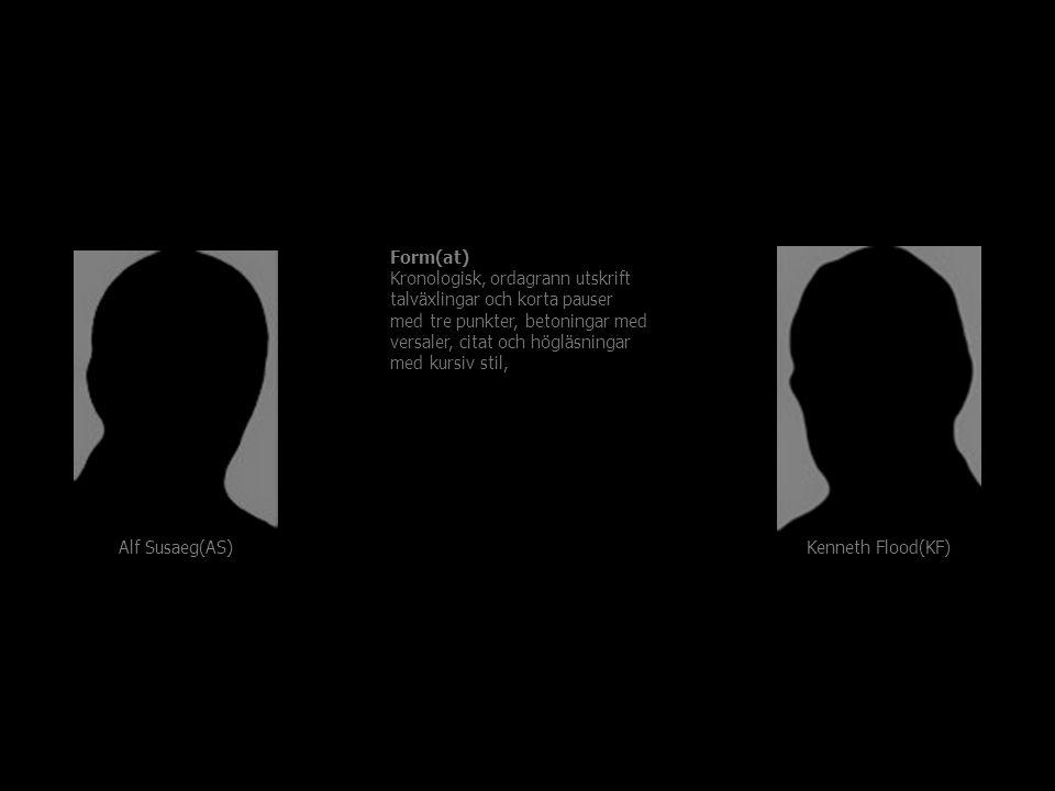 Form(at) Kronologisk, ordagrann utskrift talväxlingar och korta pauser med tre punkter, betoningar med versaler, citat och högläsningar med kursiv stil, Kenneth Flood(KF) Alf Susaeg(AS)
