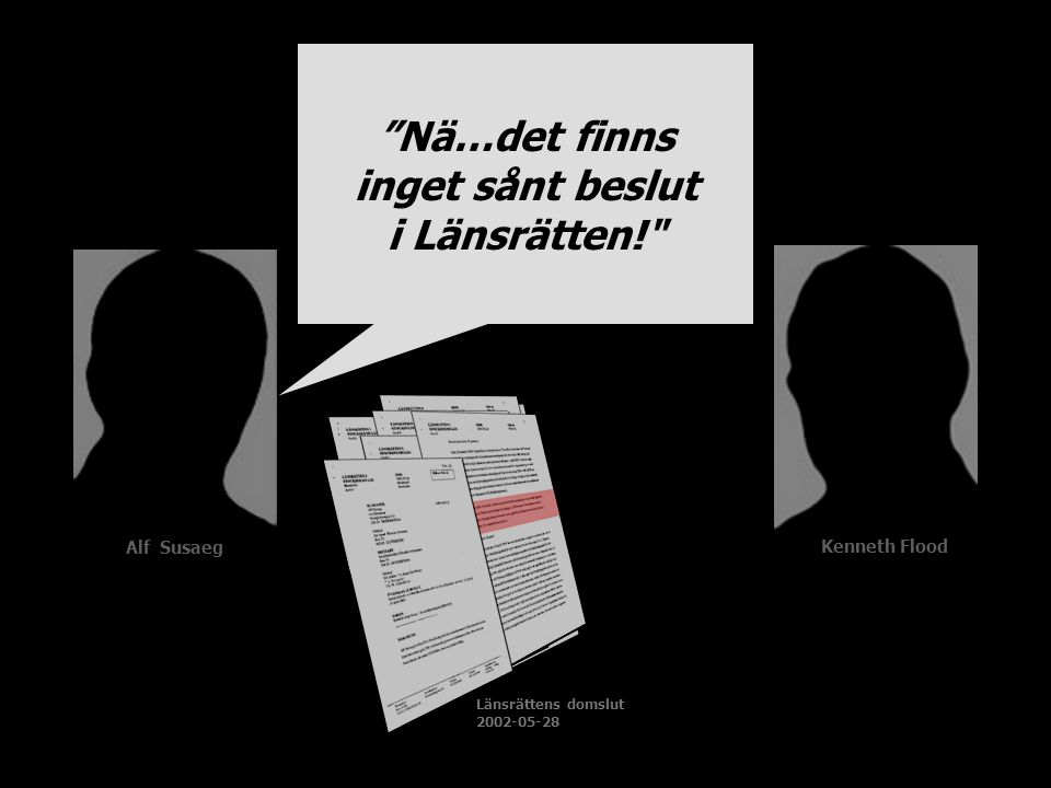 Länsrättens domslut 2002-05-28 Nä…det finns inget sånt beslut i Länsrätten! Alf Susaeg Kenneth Flood