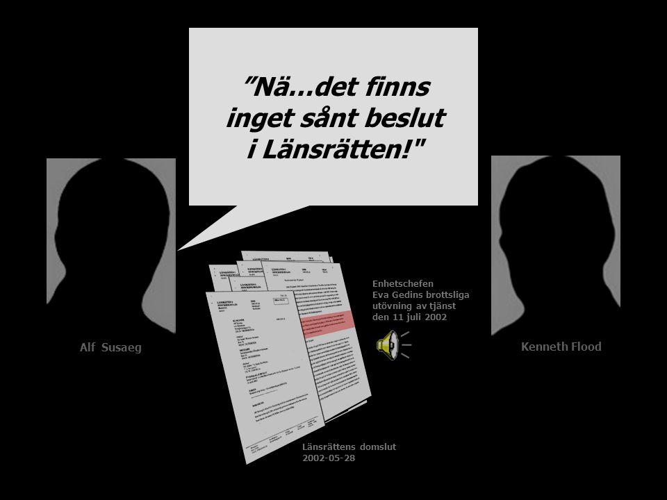 Länsrättens domslut 2002-05-28 Enhetschefen Eva Gedins brottsliga utövning av tjänst den 11 juli 2002 Nä…det finns inget sånt beslut i Länsrätten! Alf Susaeg Kenneth Flood