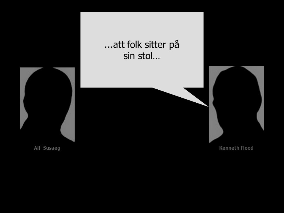 Alf Susaeg...att folk sitter på sin stol… Kenneth Flood