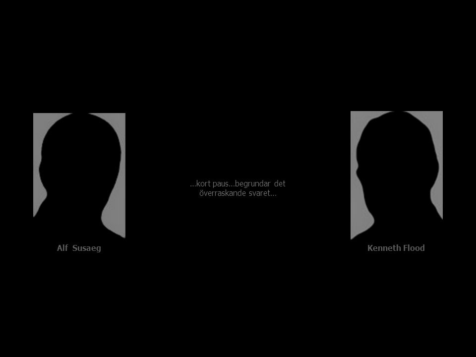 Alf Susaeg Kenneth Flood …kort paus…begrundar det överraskande svaret…