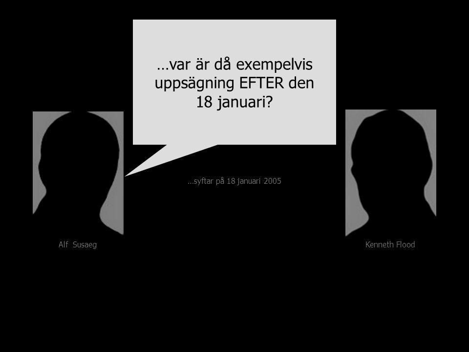 Kenneth FloodAlf Susaeg …syftar på 18 januari 2005 …var är då exempelvis uppsägning EFTER den 18 januari