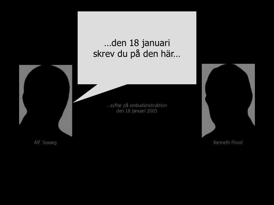 …den 18 januari skrev du på den här… Kenneth Flood Alf Susaeg …syftar på ombudsinstruktion den 18 januari 2005