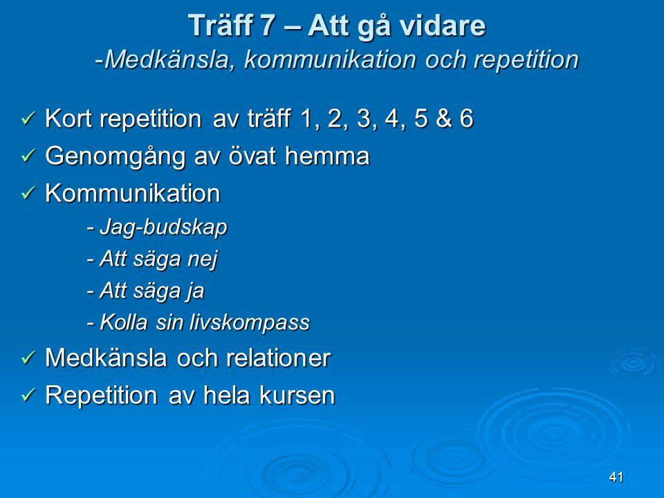 41 Kort repetition av träff 1, 2, 3, 4, 5 & 6 Kort repetition av träff 1, 2, 3, 4, 5 & 6 Genomgång av övat hemma Genomgång av övat hemma Kommunikation Kommunikation - Jag-budskap - Jag-budskap - Att säga nej - Att säga nej - Att säga ja - Att säga ja - Kolla sin livskompass - Kolla sin livskompass Medkänsla och relationer Medkänsla och relationer Repetition av hela kursen Repetition av hela kursen Träff 7 – Att gå vidare -Medkänsla, kommunikation och repetition