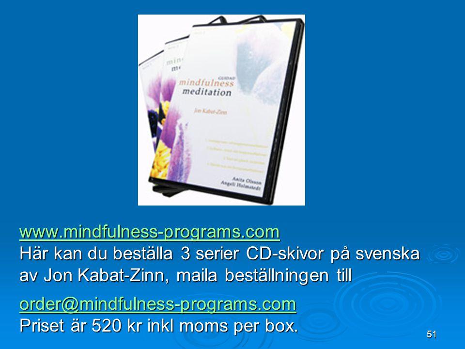 51 www.mindfulness-programs.com Här kan du beställa 3 serier CD-skivor på svenska av Jon Kabat-Zinn, maila beställningen till order@mindfulness-programs.com Priset är 520 kr inkl moms per box.