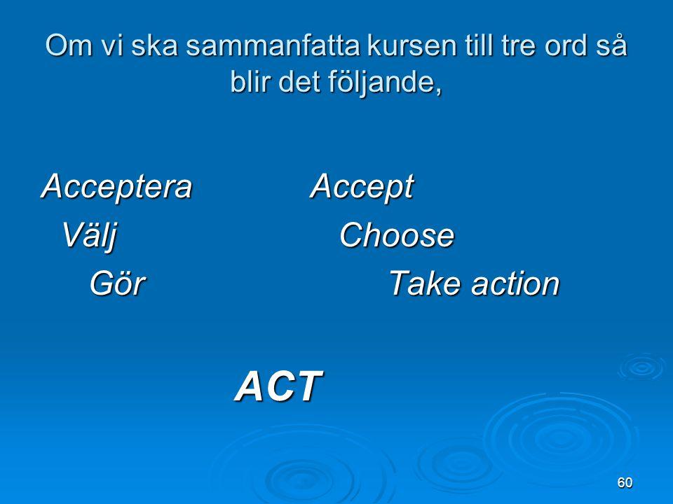 60 Om vi ska sammanfatta kursen till tre ord så blir det följande, Acceptera Accept Välj Choose Välj Choose Gör Take action Gör Take action ACT ACT