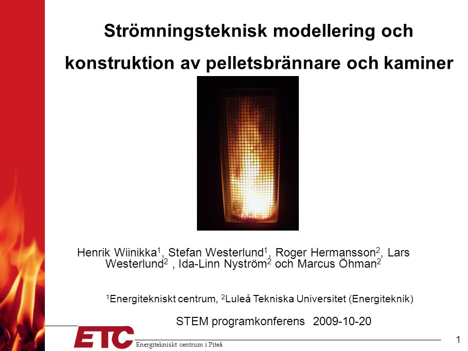 Energitekniskt centrum i Piteå 1 Strömningsteknisk modellering och konstruktion av pelletsbrännare och kaminer Henrik Wiinikka 1, Stefan Westerlund 1, Roger Hermansson 2, Lars Westerlund 2, Ida-Linn Nyström 2 och Marcus Öhman 2 STEM programkonferens 2009-10-20 1 Energitekniskt centrum, 2 Luleå Tekniska Universitet (Energiteknik)