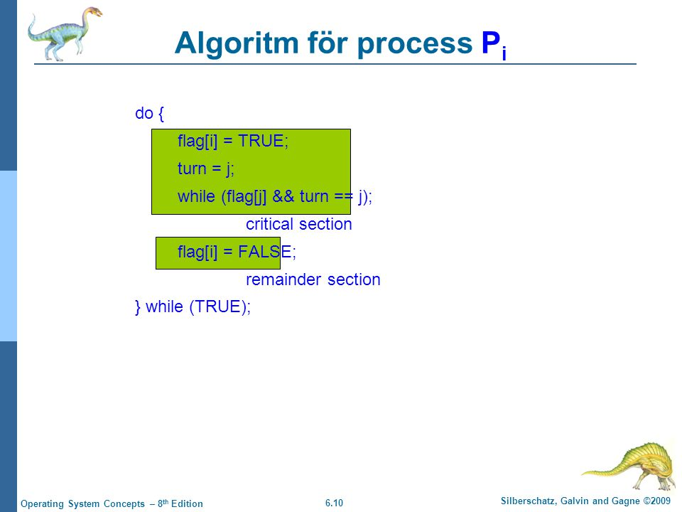 6.10 Silberschatz, Galvin and Gagne ©2009 Operating System Concepts – 8 th Edition do { flag[i] = TRUE; turn = j; while (flag[j] && turn == j); critic