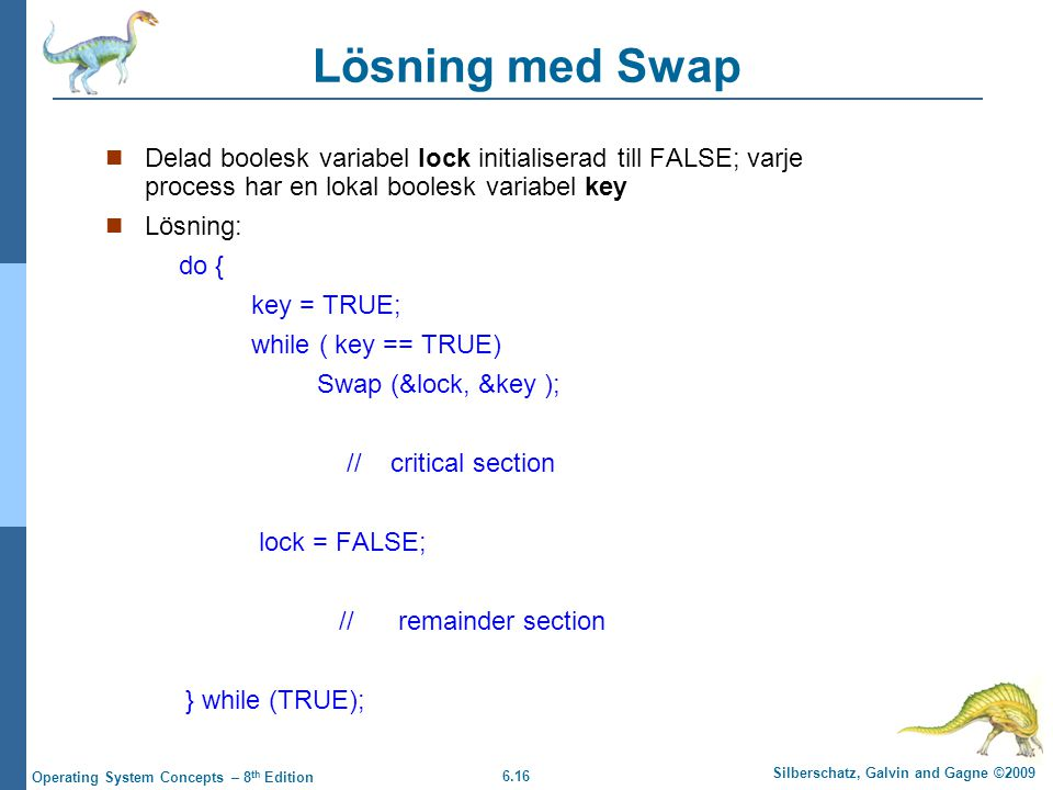 6.16 Silberschatz, Galvin and Gagne ©2009 Operating System Concepts – 8 th Edition Lösning med Swap Delad boolesk variabel lock initialiserad till FALSE; varje process har en lokal boolesk variabel key Lösning: do { key = TRUE; while ( key == TRUE) Swap (&lock, &key ); // critical section lock = FALSE; // remainder section } while (TRUE);