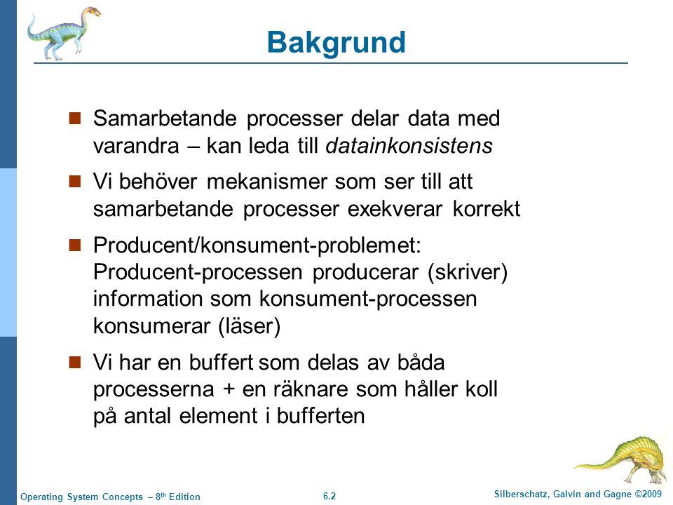 6.2 Silberschatz, Galvin and Gagne ©2009 Operating System Concepts – 8 th Edition Bakgrund Samarbetande processer delar data med varandra – kan leda till datainkonsistens Vi behöver mekanismer som ser till att samarbetande processer exekverar korrekt Producent/konsument-problemet: Producent-processen producerar (skriver) information som konsument-processen konsumerar (läser) Vi har en buffert som delas av båda processerna + en räknare som håller koll på antal element i bufferten