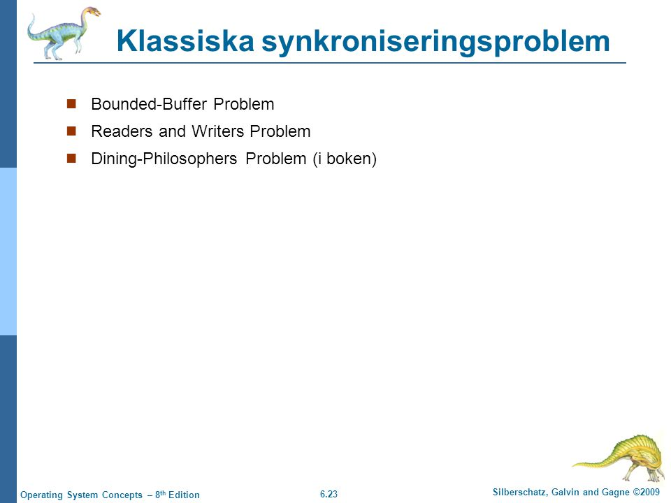6.23 Silberschatz, Galvin and Gagne ©2009 Operating System Concepts – 8 th Edition Klassiska synkroniseringsproblem Bounded-Buffer Problem Readers and
