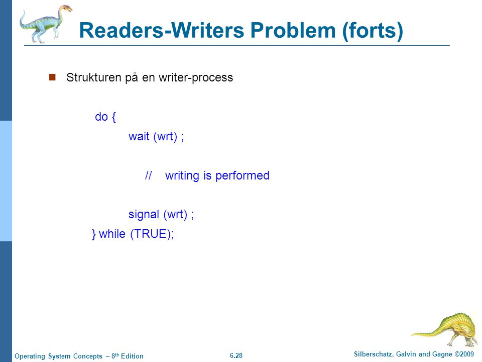 6.28 Silberschatz, Galvin and Gagne ©2009 Operating System Concepts – 8 th Edition Readers-Writers Problem (forts) Strukturen på en writer-process do { wait (wrt) ; // writing is performed signal (wrt) ; } while (TRUE);