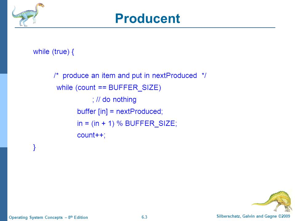 6.3 Silberschatz, Galvin and Gagne ©2009 Operating System Concepts – 8 th Edition Producent while (true) { /* produce an item and put in nextProduced */ while (count == BUFFER_SIZE) ; // do nothing buffer [in] = nextProduced; in = (in + 1) % BUFFER_SIZE; count++; }