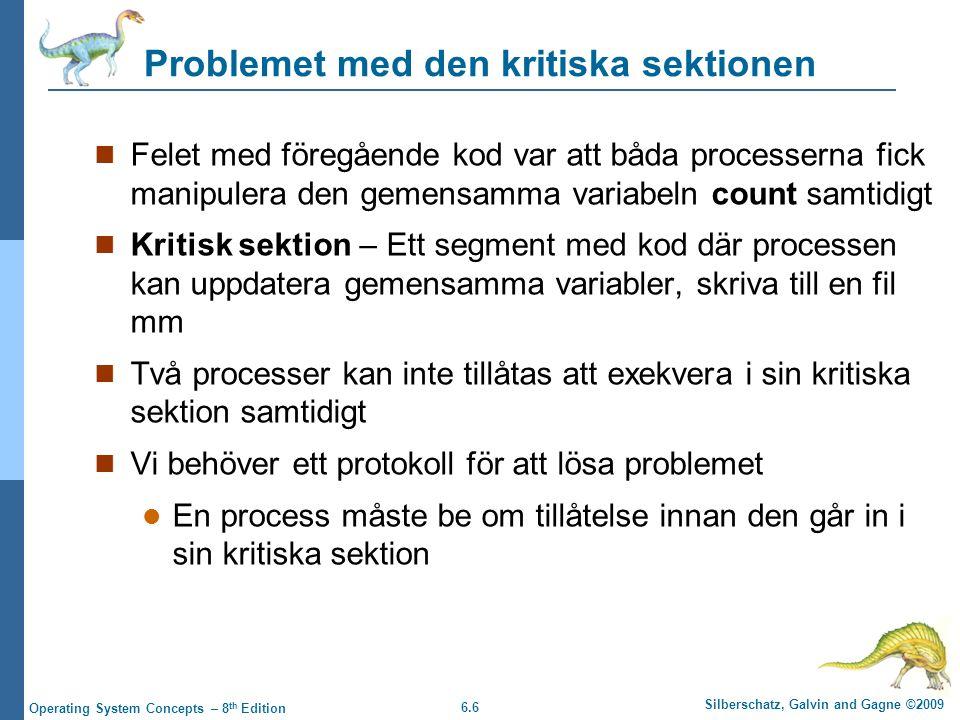 6.6 Silberschatz, Galvin and Gagne ©2009 Operating System Concepts – 8 th Edition Problemet med den kritiska sektionen Felet med föregående kod var att båda processerna fick manipulera den gemensamma variabeln count samtidigt Kritisk sektion – Ett segment med kod där processen kan uppdatera gemensamma variabler, skriva till en fil mm Två processer kan inte tillåtas att exekvera i sin kritiska sektion samtidigt Vi behöver ett protokoll för att lösa problemet En process måste be om tillåtelse innan den går in i sin kritiska sektion