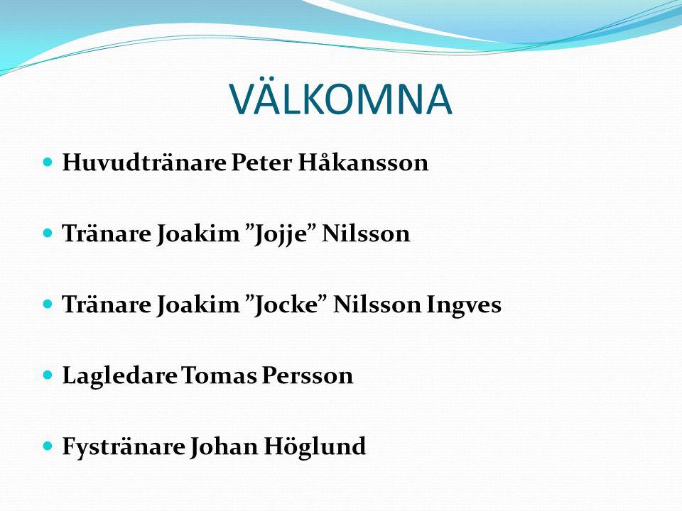 VÄLKOMNA Huvudtränare Peter Håkansson Tränare Joakim Jojje Nilsson Tränare Joakim Jocke Nilsson Ingves Lagledare Tomas Persson Fystränare Johan Höglund