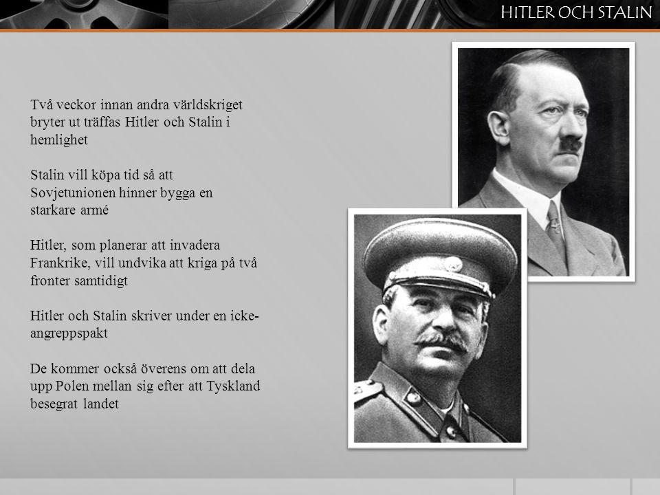 Två veckor innan andra världskriget bryter ut träffas Hitler och Stalin i hemlighet Stalin vill köpa tid så att Sovjetunionen hinner bygga en starkare armé Hitler, som planerar att invadera Frankrike, vill undvika att kriga på två fronter samtidigt Hitler och Stalin skriver under en icke- angreppspakt De kommer också överens om att dela upp Polen mellan sig efter att Tyskland besegrat landet HITLER OCH STALIN