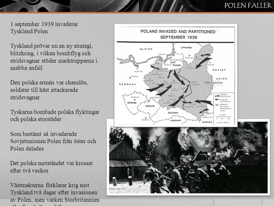 POLEN FALLER 1 september 1939 invaderar Tyskland Polen Tyskland prövar nu en ny strategi, blitzkrieg, i vilken bombflyg och stridsvagnar stöder marktrupperna i snabba anfall Den polska armén var chanslös, soldater till häst attackerade stridsvagnar Tyskarna bombade polska flyktingar och polska storstäder Som bestämt så invaderade Sovjetunionen Polen från öster och Polen delades Det polska motståndet var krossat efter två veckor Västmakterna förklarar krig mot Tyskland två dagar efter invasionen av Polen, men varken Storbritannien eller Frankrike anfaller