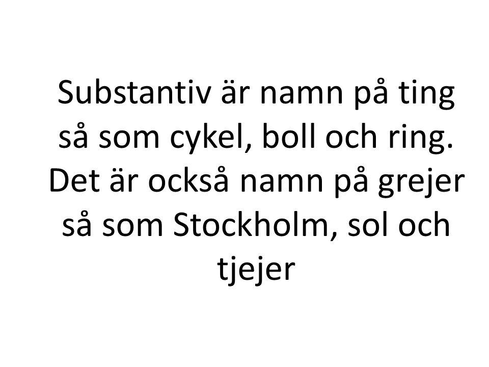 Substantiv är namn på ting så som cykel, boll och ring. Det är också namn på grejer så som Stockholm, sol och tjejer