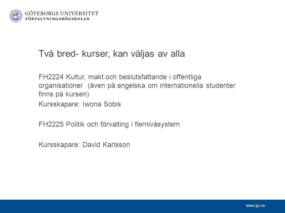 www.gu.se Två bred- kurser, kan väljas av alla FH2224 Kultur, makt och beslutsfattande i offentliga organisationer (även på engelska om internationella studenter finns på kursen) Kursskapare: Iwona Sobis FH2225 Politik och förvalting i flernivåsystem Kursskapare: David Karlsson
