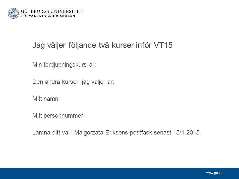 www.gu.se Jag väljer följande två kurser inför VT15 Min fördjupningskurs är: Den andra kurser jag väljer är: Mitt namn: Mitt personnummer: Lämna ditt val i Malgorzata Eriksons postfack senast 15/1 2015.