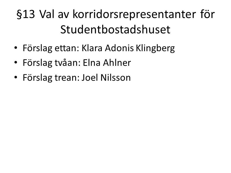 §13Val av korridorsrepresentanter för Studentbostadshuset Förslag ettan: Klara Adonis Klingberg Förslag tvåan: Elna Ahlner Förslag trean: Joel Nilsson