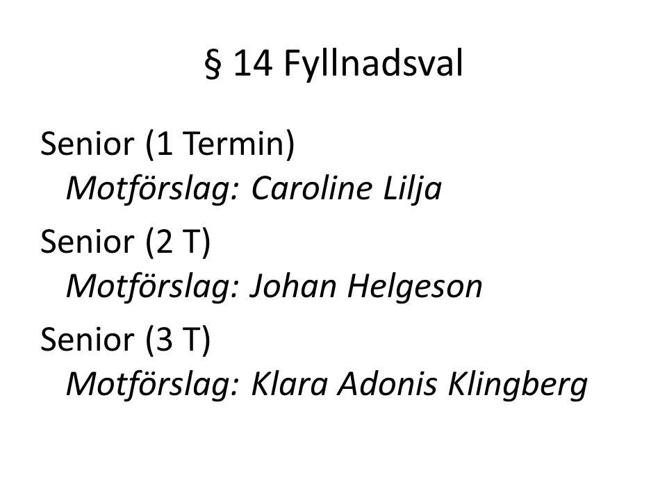 § 14 Fyllnadsval Senior (1 Termin) Motförslag: Caroline Lilja Senior (2 T) Motförslag: Johan Helgeson Senior (3 T) Motförslag: Klara Adonis Klingberg