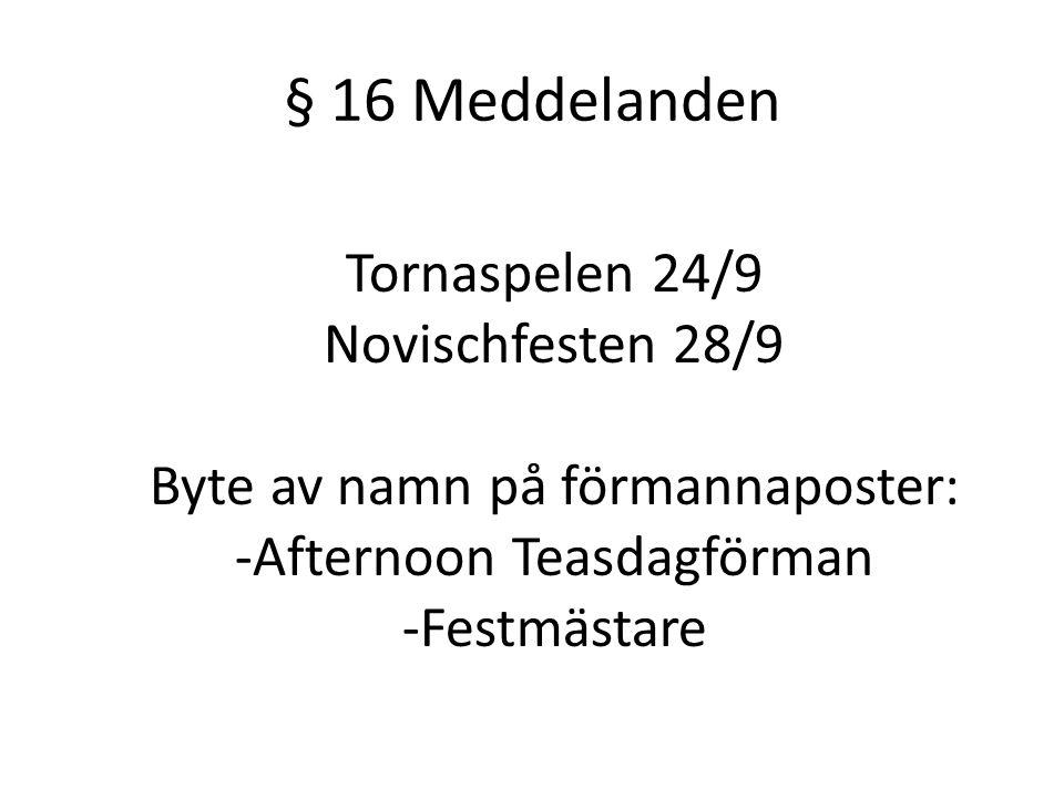 § 16 Meddelanden Tornaspelen 24/9 Novischfesten 28/9 Byte av namn på förmannaposter: -Afternoon Teasdagförman -Festmästare
