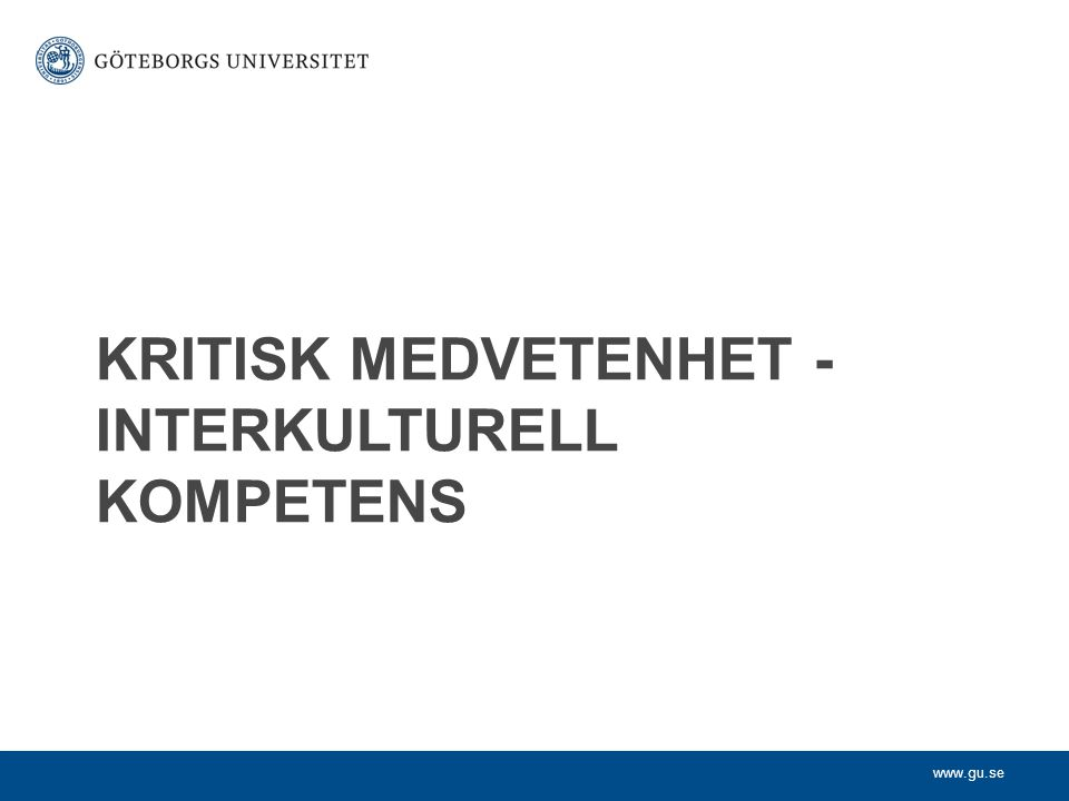 www.gu.se KRITISK MEDVETENHET - INTERKULTURELL KOMPETENS
