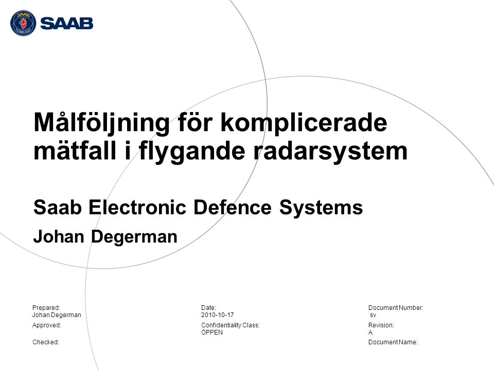 Prepared: Johan Degerman Approved: Checked: Date: 2010-10-17 Confidentiality Class: ÖPPEN Document Number: sv Revision: A Document Name: Målföljning för komplicerade mätfall i flygande radarsystem Saab Electronic Defence Systems Johan Degerman