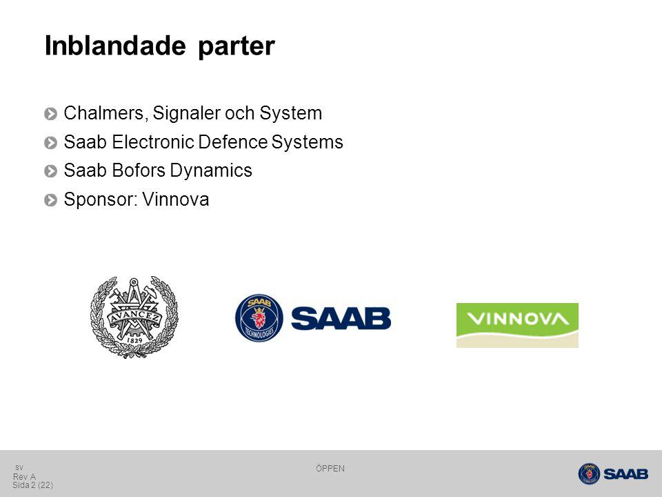 ÖPPEN Sida 2 (22) Rev A sv Inblandade parter Chalmers, Signaler och System Saab Electronic Defence Systems Saab Bofors Dynamics Sponsor: Vinnova