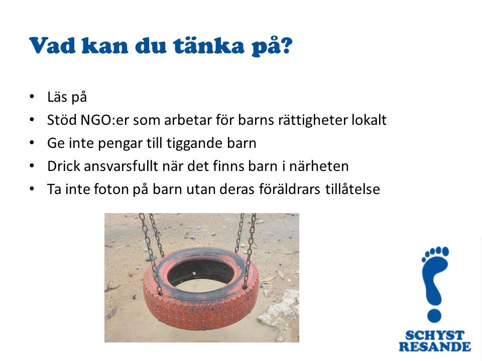 Vad kan du tänka på? Läs på Stöd NGO:er som arbetar för barns rättigheter lokalt Ge inte pengar till tiggande barn Drick ansvarsfullt när det finns ba