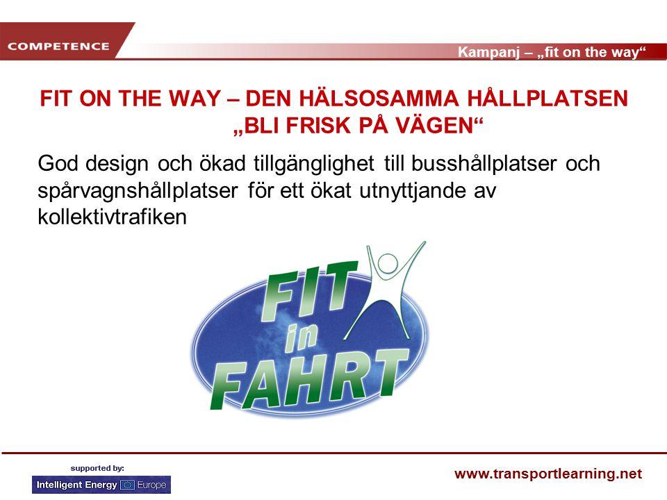 """Kampanj – """"fit on the way www.transportlearning.net FIT ON THE WAY – DEN HÄLSOSAMMA HÅLLPLATSEN """"BLI FRISK PÅ VÄGEN God design och ökad tillgänglighet till busshållplatser och spårvagnshållplatser för ett ökat utnyttjande av kollektivtrafiken"""