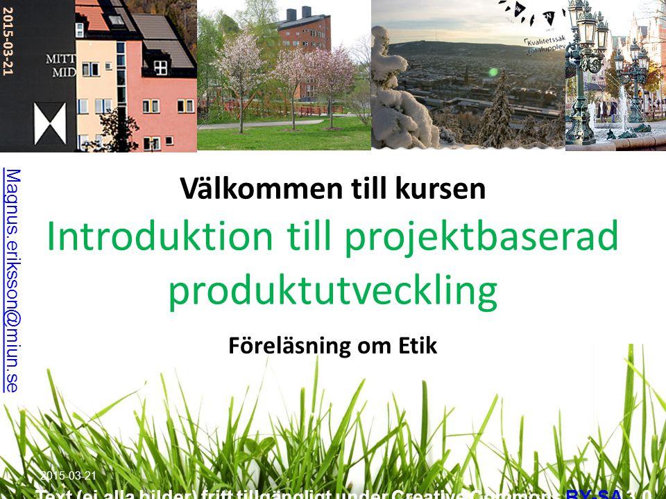 Välkommen till kursen Introduktion till projektbaserad produktutveckling Föreläsning om Etik 2015-03-21 Magnus.eriksson@miun.se Text (ej alla bilder) fritt tillgängligt under Creative Commons BY-SA 3.0BY-SA