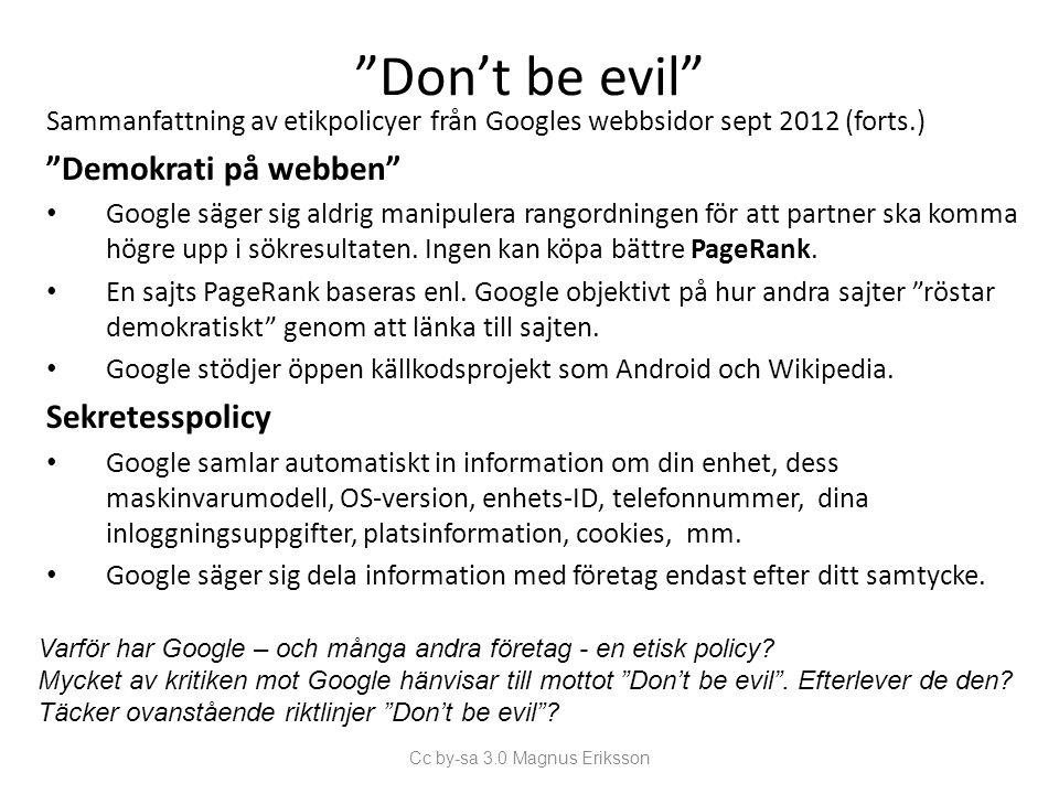 Don't be evil Sammanfattning av etikpolicyer från Googles webbsidor sept 2012 (forts.) Demokrati på webben Google säger sig aldrig manipulera rangordningen för att partner ska komma högre upp i sökresultaten.