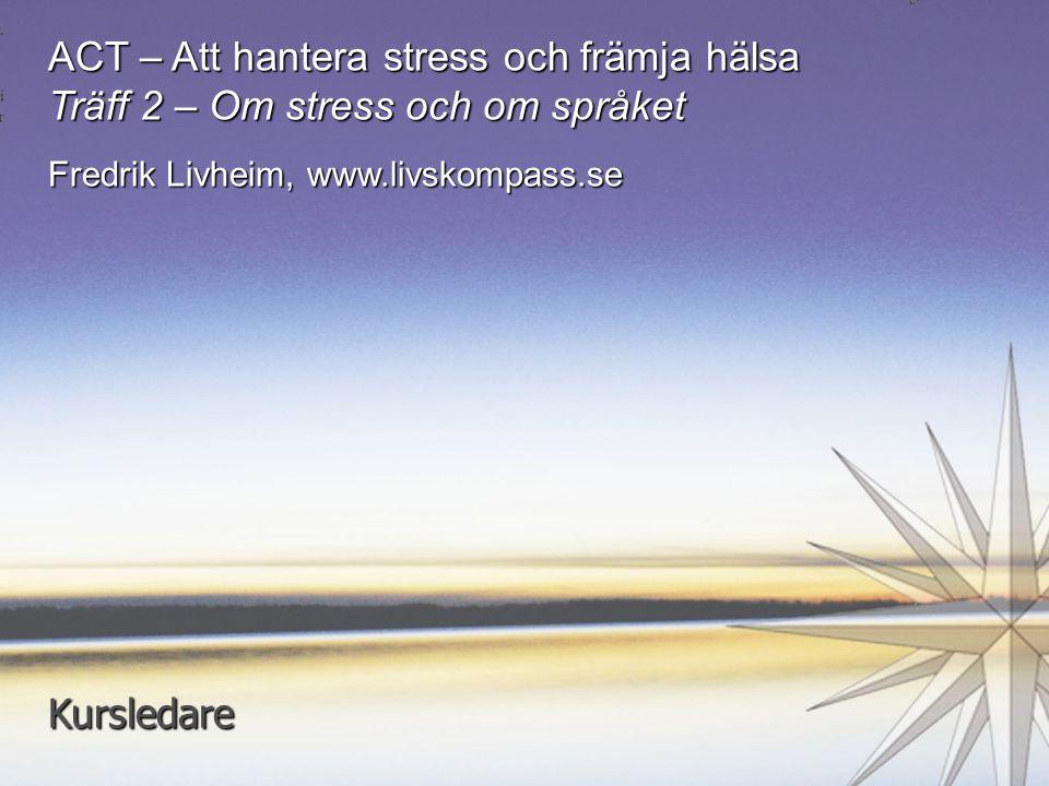 1 ACT – Att hantera stress och främja hälsa Träff 2 – Om stress och om språket Fredrik Livheim, www.livskompass.se Kursledare