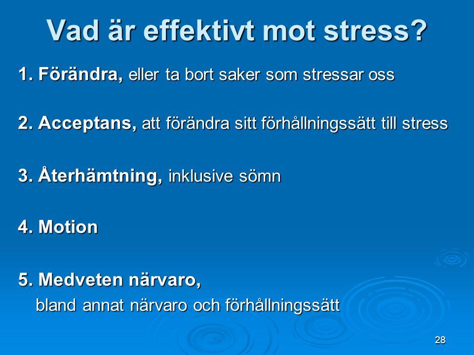 28 Vad är effektivt mot stress? 1. Förändra, eller ta bort saker som stressar oss 2. Acceptans, att förändra sitt förhållningssätt till stress 3. Åter