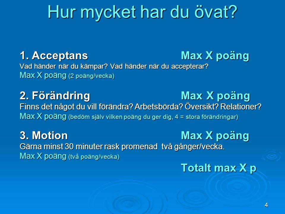 4 Hur mycket har du övat? 1. AcceptansMax X poäng Vad händer när du kämpar? Vad händer när du accepterar? Max X poäng (2 poäng/vecka) 2. FörändringMax